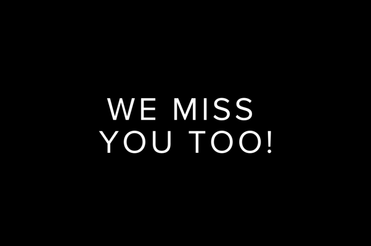 We Miss You Too!